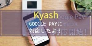 【Kyash】が【Google Pay】に対応したよ!