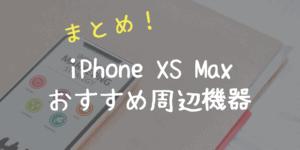 iPhone XS Max関連のおすすめグッズ、周辺機器【まとめ】