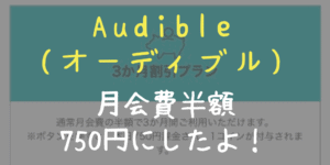 Audible(オーディブル)の【月会費を半額の750円】にしたよ!【裏技】