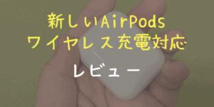 【レビュー】新しいAirPods with Wireless Charging Case【買ったよ】