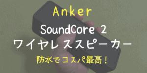 【Anker SoundCore 2】コスパ最高!手頃な防水ワイヤレススピーカー【レビュー】