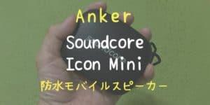 【防水・アウトドア用スピーカー】Anker Soundcore Icon Mini【耐衝撃・高音質】レビュー