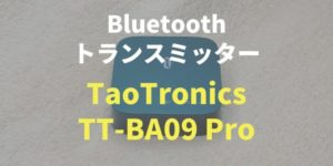 【TaoTronics TT-BA09 Pro】双方向トランスミッターをレビュー!
